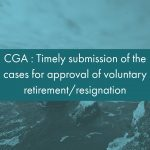 CGA - Timely submission of the cases for approval of voluntary retirement resignation